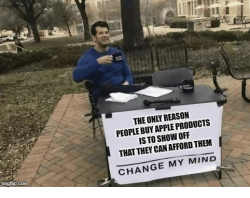Apple, Memes, and Change: THE ONLY REASON PEOPLE BUY APPLE PRODUCTS IS TO SHOW OFF THAT THEY CAN AFFORD THEM CHANGE MY MIND