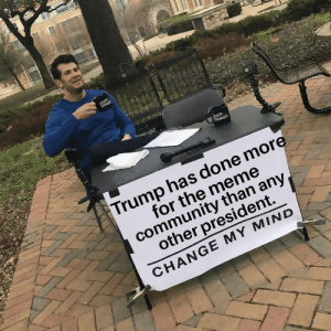 Community, Meme, and Trump: LOUDER CROWRE UDER CROWDER Trump has done more for the meme community than any other president. CHANGE MY MIND RECTAN